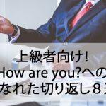 上級者向け!How are you?へのこなれた切り返し8選