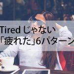 Tired じゃない「疲れた」何個言えますか?