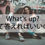 What's up?って言われちゃったらなんて返せばいいの!?