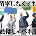 留学しないでも英語はしゃべれるようになる!