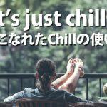 こなれ感が止まらない!「Chill」をさらりと使いこなそう