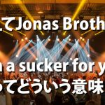 Jonas Brothersに学べ!Suckerって何?