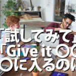 「Give it ●●」の●●に何を入れたら「やってみて」になる?