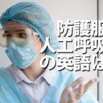 医療崩壊・人工呼吸器・防護服、英語では?