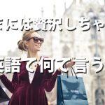 Let's splurge!「今日は贅沢しちゃえ!」の英語