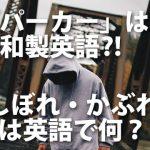 「パーカー」は和製英語⁈「しぼる・かぶる」は英語で何て言う?