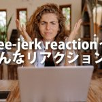 Knee-jerk reactionってどういうリアクション?